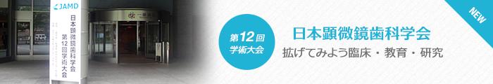 日本顕微鏡歯科学会 第12回学術大会「拡げてみよう臨床・教育・研究」